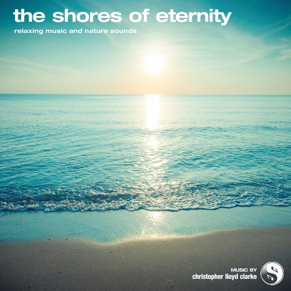 The Shores of Eternity - Relaxation Music by Christopher Lloyd Clarke